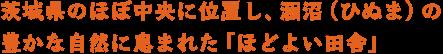 茨城県のほぼ中央に位置し、涸沼(ひぬま)の豊かな自然に恵まれた「ほどよい田舎」です。
